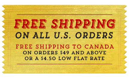 Free Shipping on All US orders. Free Shipping to Canada on orders $49 and above, or a $4.50 low flat rate.